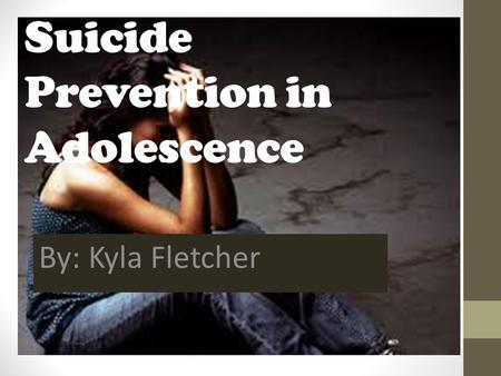 Suicide Prevention in Adolescence By: Kyla Fletcher.