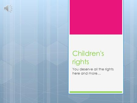 Children's rights You deserve all the rights here and more…
