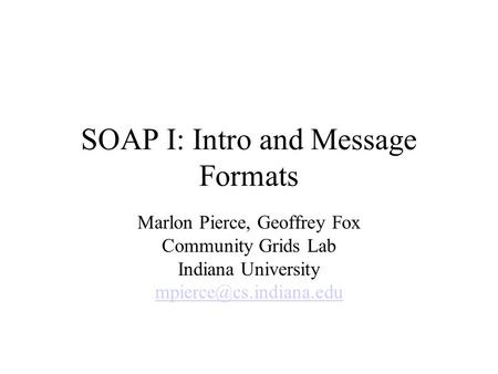 SOAP I: Intro and Message Formats Marlon Pierce, Geoffrey Fox Community Grids Lab Indiana University