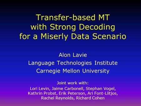 Transfer-based MT with Strong Decoding for a Miserly Data Scenario Alon Lavie Language Technologies Institute Carnegie Mellon University Joint work with: