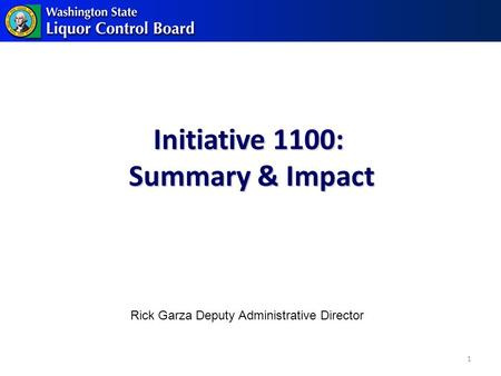 Initiative 1100: Summary & Impact 1 Rick Garza Deputy Administrative Director.