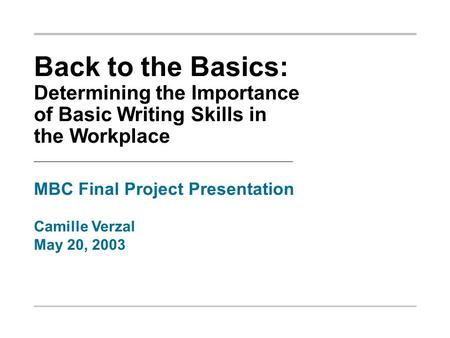 Back to the Basics: Determining the Importance of Basic Writing Skills in the Workplace MBC Final Project Presentation Camille Verzal May 20, 2003.