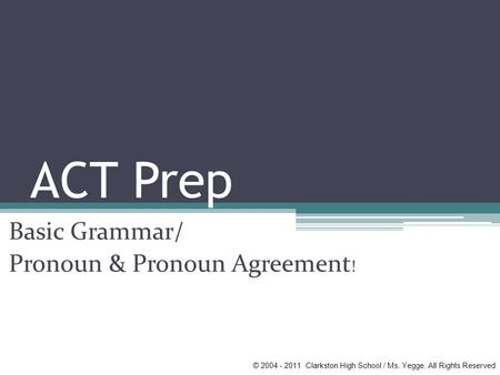 ACT Prep Basic Grammar/ Pronoun & Pronoun Agreement ! © 2004 - 2011 Clarkston High School / Ms. Yegge. All Rights Reserved.