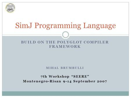 "BUILD ON THE POLYGLOT COMPILER FRAMEWORK MIHAL BRUMBULLI 7th Workshop ""SEERE"" Montenegro-Risan 9-14 September 2007 SimJ Programming Language."