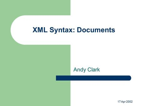 17 Apr 2002 XML Syntax: Documents Andy Clark. Basic Document Structure Element tags – Elements have associated attributes Text content Miscellaneous –