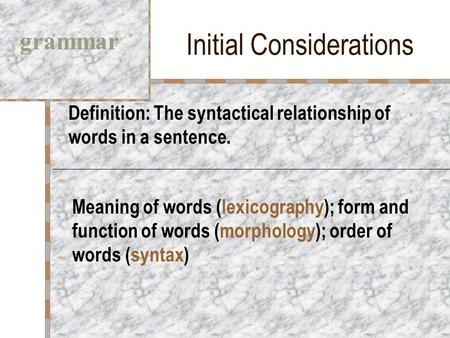 Initial Considerations Definition: The syntactical relationship of words in a sentence. grammar Meaning of words (lexicography); form and function of words.