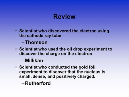 Review Scientist who discovered the electron using the cathode ray tube –Thomson Scientist who used the oil drop experiment to discover the charge on the.