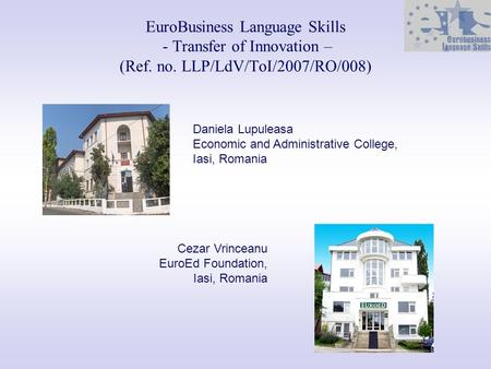 EuroBusiness Language Skills - Transfer of Innovation – (Ref. no. LLP/LdV/ToI/2007/RO/008) Daniela Lupuleasa Economic and Administrative College, Iasi,