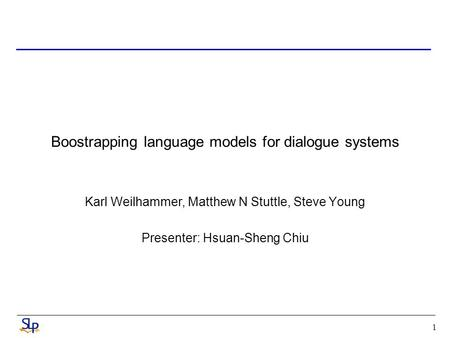 1 Boostrapping language models for dialogue systems Karl Weilhammer, Matthew N Stuttle, Steve Young Presenter: Hsuan-Sheng Chiu.