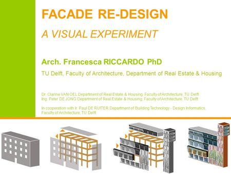 FACADE RE-DESIGN A VISUAL EXPERIMENT Arch. Francesca RICCARDO PhD TU Delft, Faculty of Architecture, Department of Real Estate & Housing Dr. Clarine VAN.