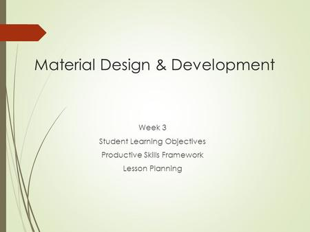 Material Design & Development Week 3 Student Learning Objectives Productive Skills Framework Lesson Planning.