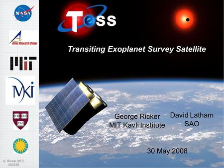 G. Ricker (MIT) 080530 1 George Ricker MIT Kavli Institute Transiting Exoplanet Survey Satellite David Latham SAO 30 May 2008.