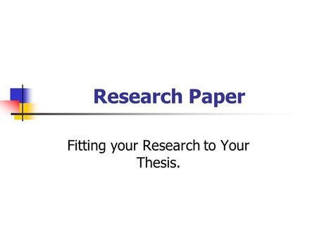 Research Paper Fitting your Research to Your Thesis.