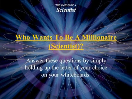 Who Wants To Be A Millionaire (Scientist)? Answer these questions by simply holding up the letter of your choice on your whiteboards.