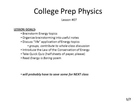 "College Prep Physics Lesson #07 LESSON GOALS: Brainstorm Energy topics Organize brainstorming into useful notes Discuss ""life"" application of Energy topics."