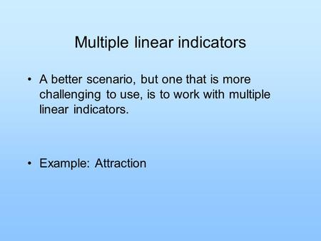 Multiple linear indicators A better scenario, but one that is more challenging to use, is to work with multiple linear indicators. Example: Attraction.