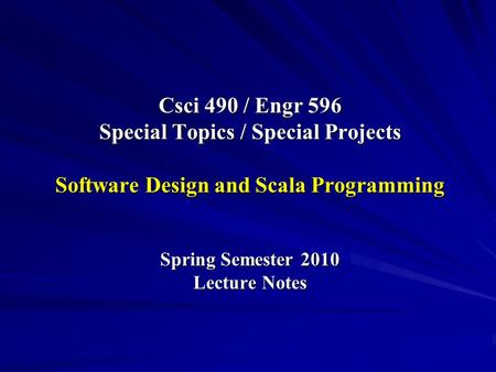 Csci 490 / Engr 596 Special Topics / Special Projects Software Design and Scala Programming Spring Semester 2010 Lecture Notes.