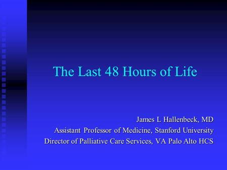 The Last 48 Hours of Life James L Hallenbeck, MD Assistant Professor of Medicine, Stanford University Director of Palliative Care Services, VA Palo Alto.