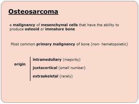 Osteosarcoma Most common primary malignancy of bone (non- hematopoietic) a malignancy of mesenchymal cells that have the ability to produce osteoid or.