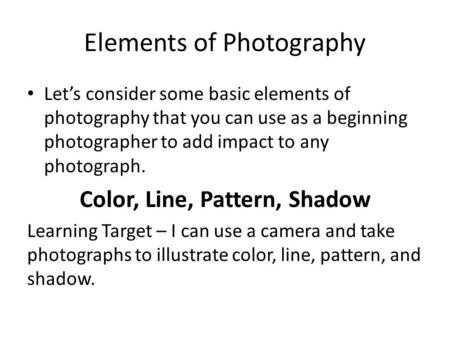 Elements of Photography Let's consider some basic elements of photography that you can use as a beginning photographer to add impact to any photograph.