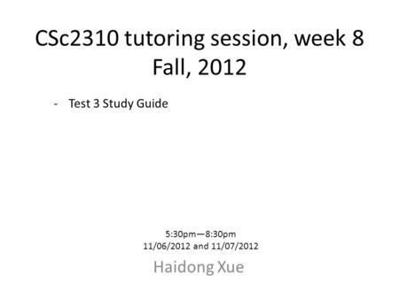 CSc2310 tutoring session, week 8 Fall, 2012 Haidong Xue 5:30pm—8:30pm 11/06/2012 and 11/07/2012 -Test 3 Study Guide.