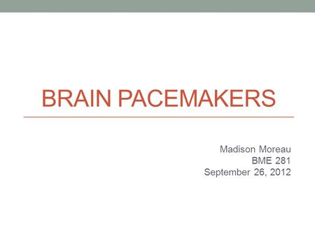 BRAIN PACEMAKERS Madison Moreau BME 281 September 26, 2012.