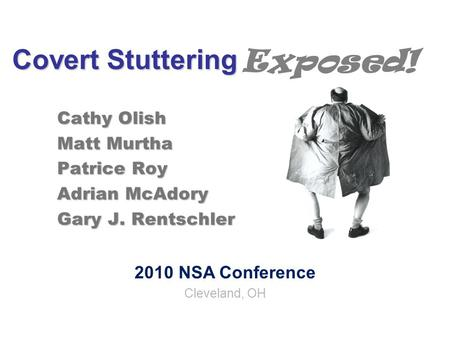 Covert Stuttering Cathy Olish Matt Murtha Patrice Roy Adrian McAdory Gary J. Rentschler 2010 NSA Conference Cleveland, OH Exposed!
