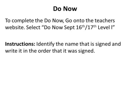 "Do Now To complete the Do Now, Go onto the teachers website. Select ""Do Now Sept 16 th /17 th Level l"" Instructions: Identify the name that is signed and."