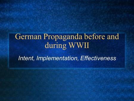 German Propaganda before and during WWII Intent, Implementation, Effectiveness.