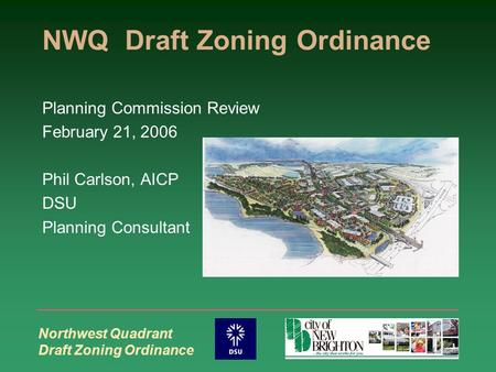 Northwest Quadrant Draft Zoning Ordinance NWQ Draft Zoning Ordinance Planning Commission Review February 21, 2006 Phil Carlson, AICP DSU Planning Consultant.