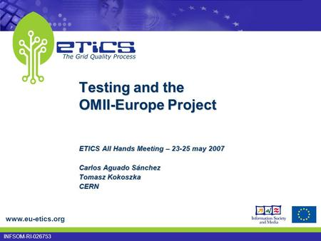 Www.eu-etics.org INFSOM-RI-026753 Testing and the OMII-Europe Project ETICS All Hands Meeting – 23-25 may 2007 Carlos Aguado Sánchez Tomasz Kokoszka CERN.