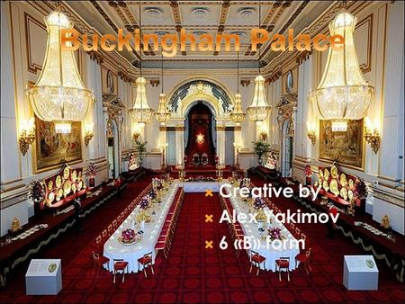  Creative by  Alex Yakimov  6 «B» form.  Buckingham Palace is the official residence of the British monarch Originally known as Buckingham House,