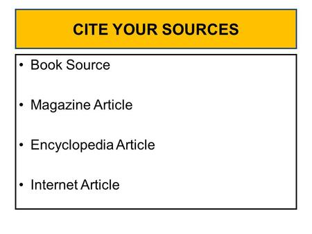 CITE YOUR SOURCES Book Source Magazine Article Encyclopedia Article Internet Article.