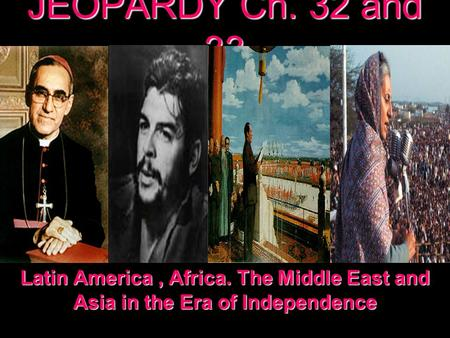 JEOPARDY Ch. 32 and 33 Latin America, Africa. The Middle East and Asia in the Era of Independence.
