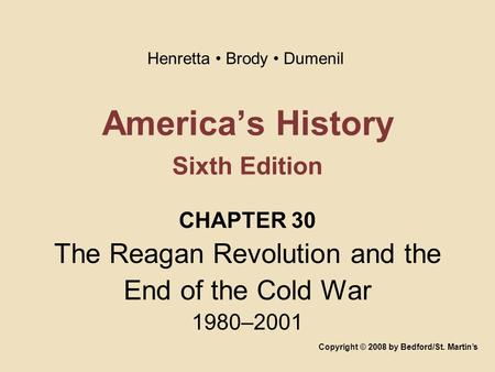 America's History Sixth Edition CHAPTER 30 The Reagan Revolution and the End of the Cold War 1980–2001 Copyright © 2008 by Bedford/St. Martin's Henretta.