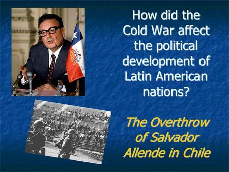 How did the Cold War affect the political development of Latin American nations? The Overthrow of Salvador Allende in Chile.
