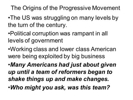 The Origins of the Progressive Movement The US was struggling on many levels by the turn of the century. Political corruption was rampant in all levels.