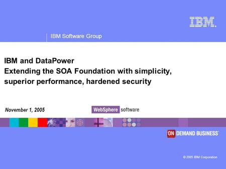 ® IBM Software Group © 2005 IBM Corporation IBM and DataPower Extending the SOA Foundation with simplicity, superior performance, hardened security November.