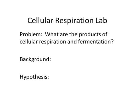 Cellular Respiration Lab Problem: What are the products of cellular respiration and fermentation? Background: Hypothesis:
