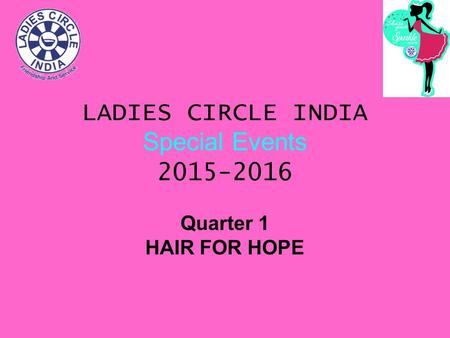 LADIES CIRCLE INDIA Special Events 2015-2016 Quarter 1 HAIR FOR HOPE.