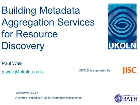 UKOLN is supported by :  A centre of expertise in digital information management Paul Walk Building Metadata Aggregation.
