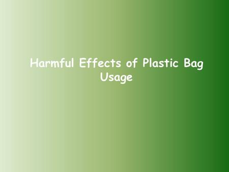 Harmful Effects of Plastic Bag Usage. Once plastic bags come to deform, chemicals affect the environment negatively and they contaminate our food chain.