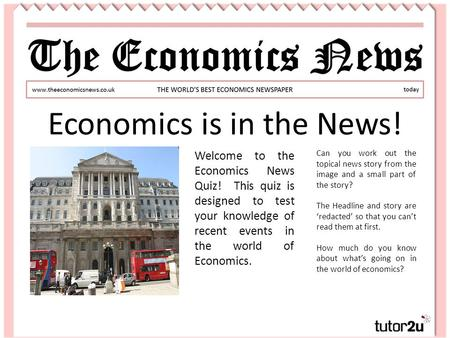 Economics is in the News! Welcome to the Economics News Quiz! This quiz is designed to test your knowledge of recent events in the world of Economics.