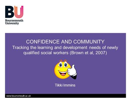 Www.bournemouth.ac.uk CONFIDENCE AND COMMUNITY Tracking the learning and development needs of newly qualified social workers (Brown et al, 2007) Tikki.