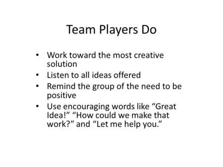 Team Players Do Work toward the most creative solution Listen to all ideas offered Remind the group of the need to be positive Use encouraging words like.