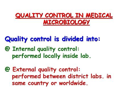 QUALITY CONTROL IN MEDICAL MICROBIOLOGY Quality control is divided Internal quality control: performed locally inside External quality control: