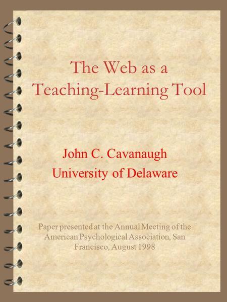 The Web as a Teaching-Learning Tool John C. Cavanaugh University of Delaware Paper presented at the Annual Meeting of the American Psychological Association,