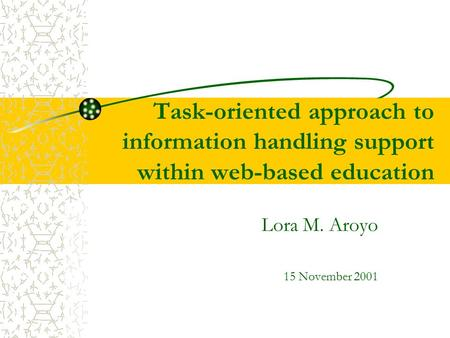 Task-oriented approach to information handling support within web-based education Lora M. Aroyo 15 November 2001.