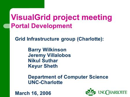 Grid Infrastructure group (Charlotte): Barry Wilkinson Jeremy Villalobos Nikul Suthar Keyur Sheth Department of Computer Science UNC-Charlotte March 16,