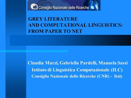 GREY LITERATURE AND COMPUTATIONAL LINGUISTICS: FROM PAPER TO NET Claudia Marzi, Gabriella Pardelli, Manuela Sassi Istituto di Linguistica Computazionale.
